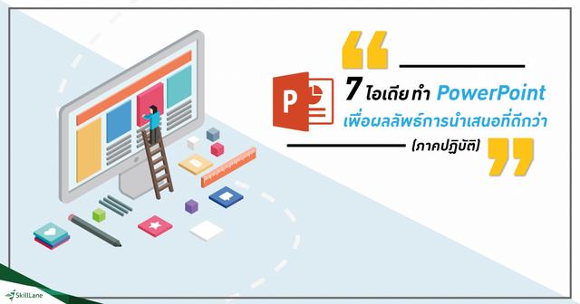 7 ไอเดียทำ PowerPoint เพื่อผลลัพธ์การนำเสนอที่ดีกว่า (ภาคปฏิบัติ)