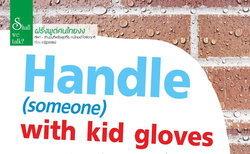 ฝรั่งพูดคนไทยงง : Handle(someone) with kid gloves