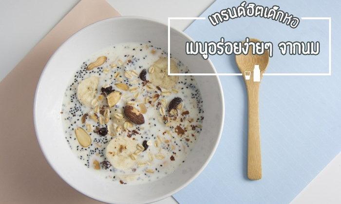 เทรนด์ฮิตของกินเด็กหอ อร่อยง่ายๆ กับเมนูที่ทำได้จากนม!