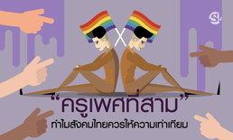 """""""ครูเพศที่สาม"""" ทำไมสังคมไทยควรให้ความเท่าเทียมกับคนกลุ่มนี้ได้แล้ว"""