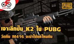 PUBG (PC) เจาะลึก K2 ปืนใหม่ เทียบกับ M416 แล้วเป็นไง น่าใช้แค่ไหน