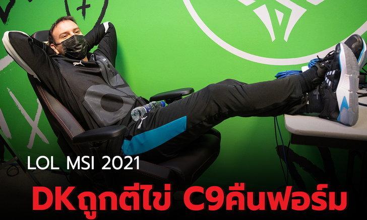 สรุปผลการแข่ง LOL MSI 2021 รอบแบ่งกลุ่ม กลุ่ม C DK ถูกตีไข่ C9 คืนฟอร์ม