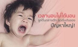 เวลานอนไม่ได้นอน ลูกตื่นกลางดึก จุดเริ่มต้นของปัญหาใหญ่ ที่พ่อแม่ควรรู้ก่อนสายเกินแก้