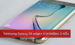 หยอดกระปุก! Samsung Galaxy S6 edge+ ราคาราว 3 หมื่นบาท