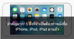 สำคัญมาก! 5 สิ่งที่จำเป็นต้องทำหลังซื้อ iPhone, iPod, iPad มาแล้ว