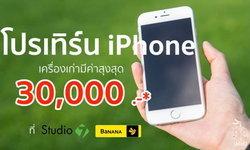 โปรเทิร์น iPhone เครื่องเก่าที่ Studio 7 และ BaNANA ได้ค่าเครื่องเก่าสูงสุด 30,000 บาท