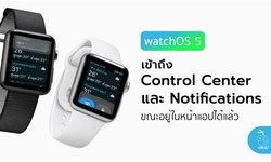 watchOS 5 สามารถเข้าถึง Control Center และการแจ้งเตือน ขณะอยู่ในแอป