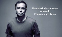 Elon Musk ประกาศลาออกจากการเป็น Chairman ของ Tesla แต่ยังคงตำแหน่งเป็น CEO อยู่