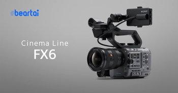 เปิดตัว Sony FX6 กล้อง Full-frame Cinema ถ่ายวิดีโอ 4K120p 10-bit 422 แบบ Internal