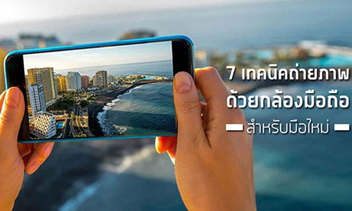 [Tips & Tricks] 7 เทคนิคถ่ายภาพด้วยสมาร์ทโฟนสำหรับมือใหม่ ที่จะทำให้คุณดูโปรขึ้นทันตา