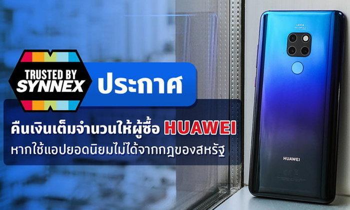 Synnex คืนเงินเต็มจำนวนให้ผู้ซื้อ Huawei หากโหลดใช้อัปเดตแอปยอดนิยมไม่ได้ จากมาตรการของอเมริกา