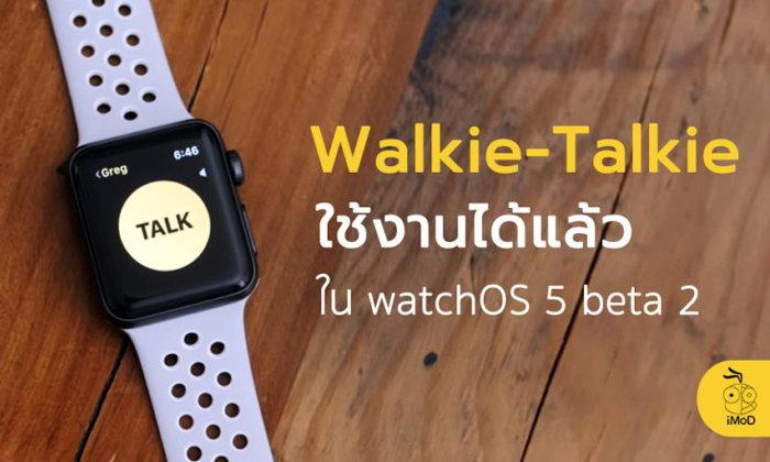 Walkie-Talkie เปิดให้ใช้งานได้ใน watchOS 5 beta 2 แล้ว มาชมกันเลย [วิดีโอ]