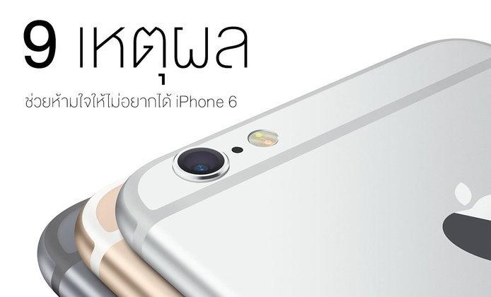 9 เหตุผลช่วยห้ามใจ ให้ไม่อยากได้ iPhone 6