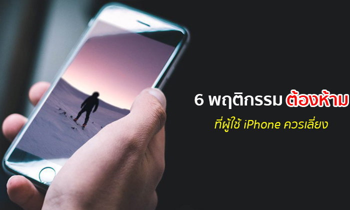 6 พฤติกรรมต้องห้ามที่ผู้ใช้ iPhone ต้องอ่านและควรหลีกเลี่ยง!