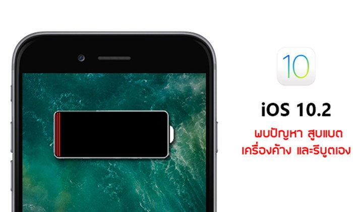 คิดให้ดีก่อนอัปเดต iOS 10.2 ! หลังเริ่มพบปัญหาสูบแบต เครื่องช้า และรีบูตเองโดยไม่ทราบสาเหตุแล้ว