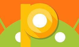 Android P เวอร์ชั่นสำหรับนักพัฒนา อาจจะได้ปล่อยตอนแรกในเดือนมีนาคม นี้