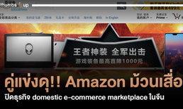 คู่แข่งดุ!! Amazon ม้วนเสื่อ ปิดธุรกิจ domestic e-commerce marketplace ในจีน