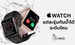 Apple Watch แต่ละรุ่นกันน้ำได้ระดับไหน และวิธีปฏิบัติเมื่อ Apple Watch เปียกน้ำ