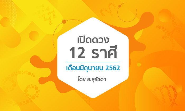 เปิดดวง 12 ราศีเดือนมิถุนายน 2562 โดย อ.สุรัชดา