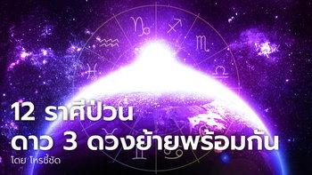 12 ราศีป่วน ดาวย้าย 3 ดวงพร้อมกัน โดย โหรชี้ชัด