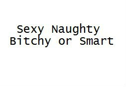 Sexy Naughty Bitchy or Smart