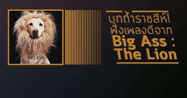 บุกถ้ำราชสีห์! ฟังเพลงดีจาก Big Ass : The Lion