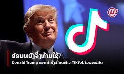 ເຫດຜົນເບື້ອງຫຼັງທີ່ Donald Trump ອອກຄຳສັ່ງເກືອດຫ້າມທຸລະກິດ TikTok ໃນສະຫະລັດ