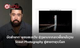 ບົດສຳພາດພິເສດ: ພອນສະຫວັນ ຊ່າງຖ່າຍພາບຈາກລາວທີ່ພາຜົນງານ Street Photography ສູ່ສາຍຕາຊາວໂລກ