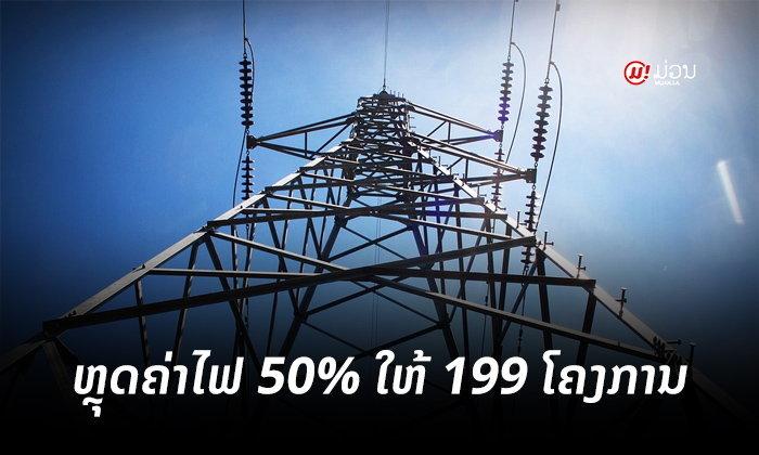 199 ໂຄງການໃນທົ່ວປະເທດ ໄດ້ຮັບນະໂຍບາຍຫຼຸດຄ່າຊໍາລະກະແສໄຟຟ້າລົງ 50%