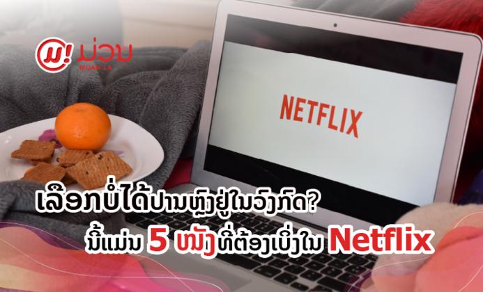 ເລືອກບໍ່ໄດ້ປານຫຼົງຢູ່ໃນວົງກົດ? ນີ້ແມ່ນ 5 ໜັງທີ່ຕ້ອງເບິ່ງໃນ Netflix