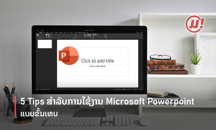 5 Tips ສຳລັບການໃຊ້ງານ Microsoft PowerPoint ຂັ້ນເທບ