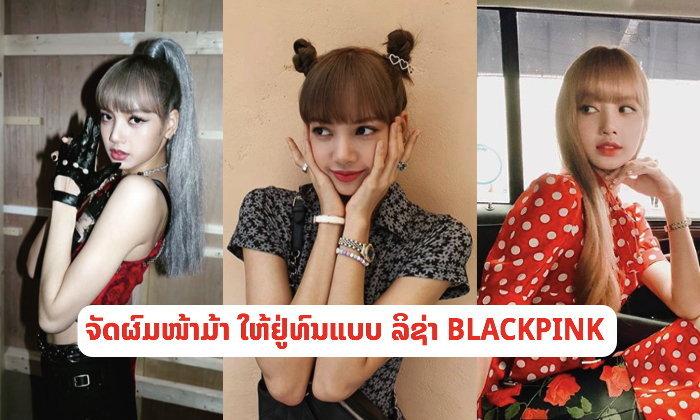 """ເທັກນິກຈັດຊົງຜົມໜ້າມ້າແບບ """"ລິຊ່າ BLACKPINK"""" ບໍ່ວ່າຈະຕີລັງກາ 3 ຮອບກໍຍັງຢູ່ຊົງ"""