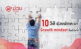 ຮູ້ ຫຼື ຍັງ? 10 ວິທີພັດທະນາ Growth mindset ຈິດຕະວິທະຍາແຫ່ງຄວາມສຳເລັດ