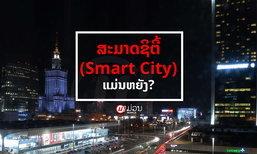ສະມາດຊິຕີ້ (Smart City) ແມ່ນຫຍັງ? ເປັນຫຍັງລັດຖະບານຈຶ່ງໃຫ້ຄວາມສຳຄັນ?