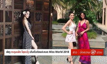 """ສ່ອງພາບ """"ກະດຸມເພັດ ໄຊຍະວົງ"""" ໃນການເກັບໂຕ-ເຮັດກິດຈະກຳຮ່ວມນາງງາມທົ່ວໂລກໃນ Miss World 2018"""