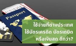 ใช้จ่ายที่ต่างประเทศ ใช้บัตรเครดิต เดบิต หรือเงินสด ดีกว่า?