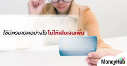 ใช้บัตรเดบิต อย่างไร ไม่ให้เสียเงินเพิ่ม