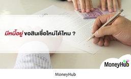 มีหนี้อยู่ ขอสินเชื่อใหม่ได้ไหม ?
