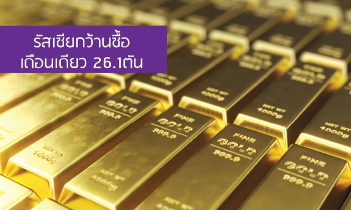 จับตาตลาดทองคำ! รัสเซียกว้านซื้อเดือนเดียว 26.1 ตัน