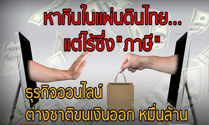 """หากินในแผ่นดินไทย… แต่ไร้ซึ่ง""""ภาษี"""" ธุรกิจออนไลน์ต่างชาติ ขนเงินออกหมื่นล้าน"""