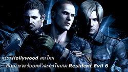 ดารา Hollywood คนไหนที่เหมาะจะรับบทตัวละครในเกม Resident Evil 6