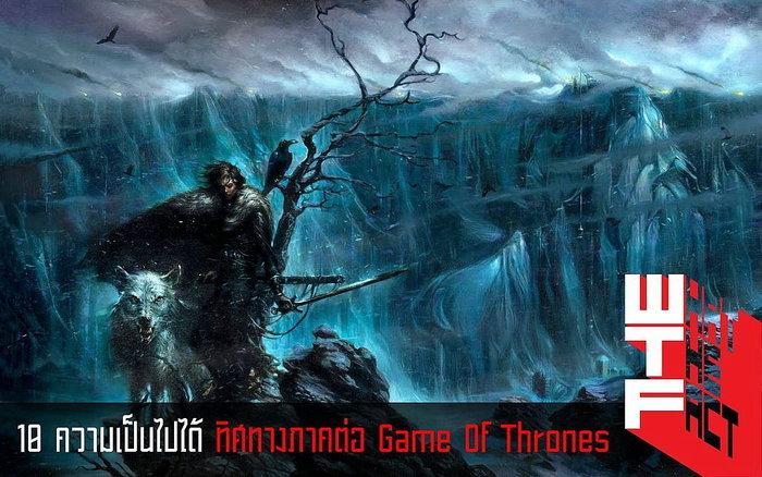 10 ความเป็นไปได้ ทิศทางภาคต่อ Game Of Thrones