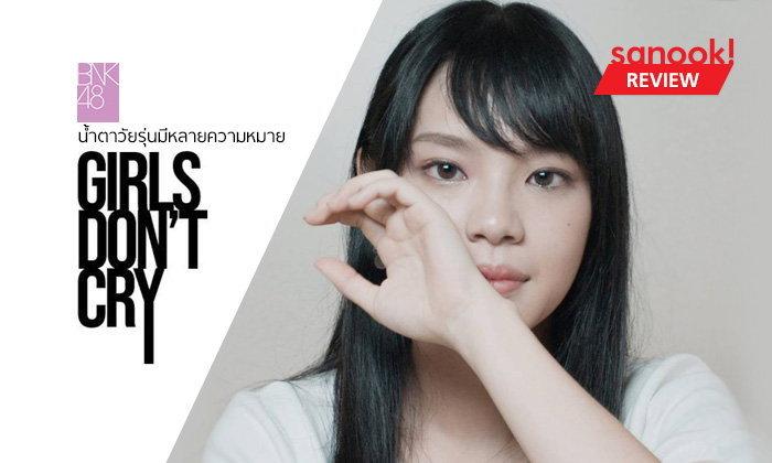 """""""BNK48 : Girls Don't Cry"""" ร้องไห้ออกมาเถอะไม่ต้องอาย เพราะพวกเธอคือ """"มนุษย์"""""""