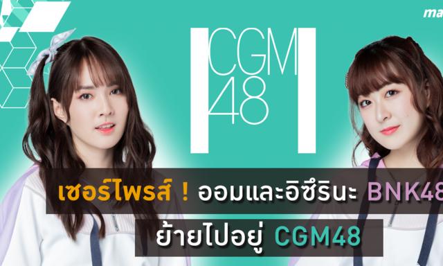 เซอร์ไพรส์   ออมและ อิซึรินะ BNK48 ย้ายไปอยู่ CGM48