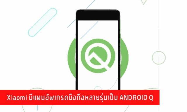 Xiaomi มีแผนอัพเกรดมือถือหลายรุ่นเป็น ANDROID Q