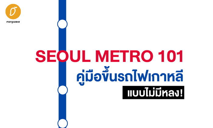 SEOUL METRO 101  คู่มือขึ้นรถไฟเกาหลีแบบไม่มีหลง