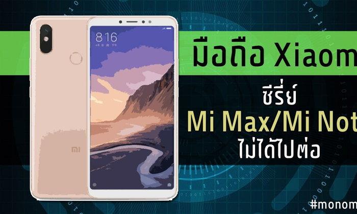 บทสรุปมือถือ Xiaomi ซีรีส์ Mi Max / Mi Note ไม่ได้ไปต่อ