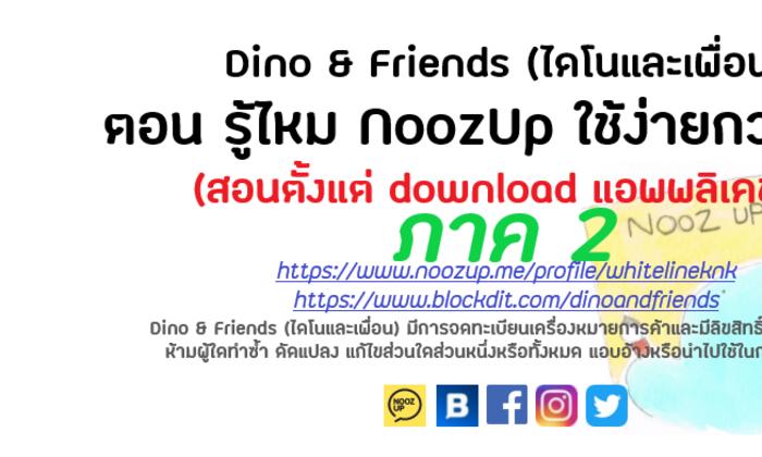 ไดโนและเพื่อน ตอน รู้ไหม NoozUP ใช้ง่ายกว่าที่คิด (สอนตั้งแต่ download แอพพลิเคชั่น)+youtube (ภาค2)
