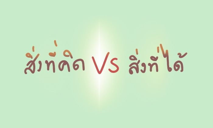 สิ่งที่คิด vs สิ่งที่ได้