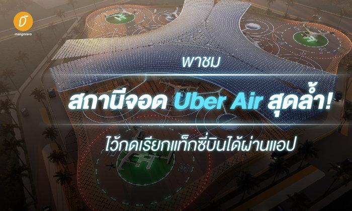 พาชมสถานีจอด Uber Air สุดล้ำ ไว้กดเรียกแท็กซี่บินได้ผ่านแอป